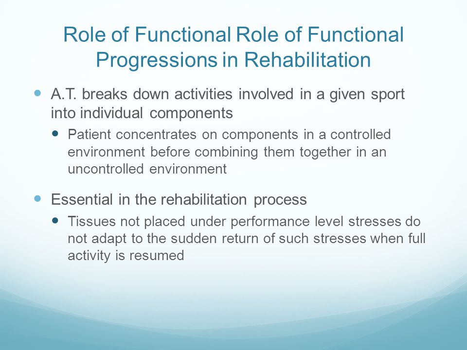 Role of Functional Role of Functional Progressions in Rehabilitation A.T. breaks down activities involved in a given sport into individual components