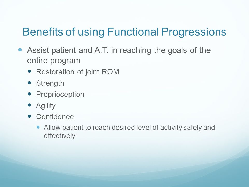 Benefits of using Functional Progressions Assist patient and A.T. in reaching the goals of the entire program Restoration of joint ROM Strength Propri