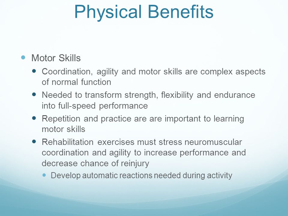 Physical Benefits Motor Skills Coordination, agility and motor skills are complex aspects of normal function Needed to transform strength, flexibility