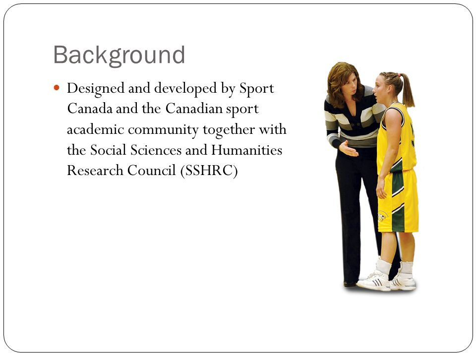 Background Designed and developed by Sport Canada and the Canadian sport academic community together with the Social Sciences and Humanities Research Council (SSHRC)