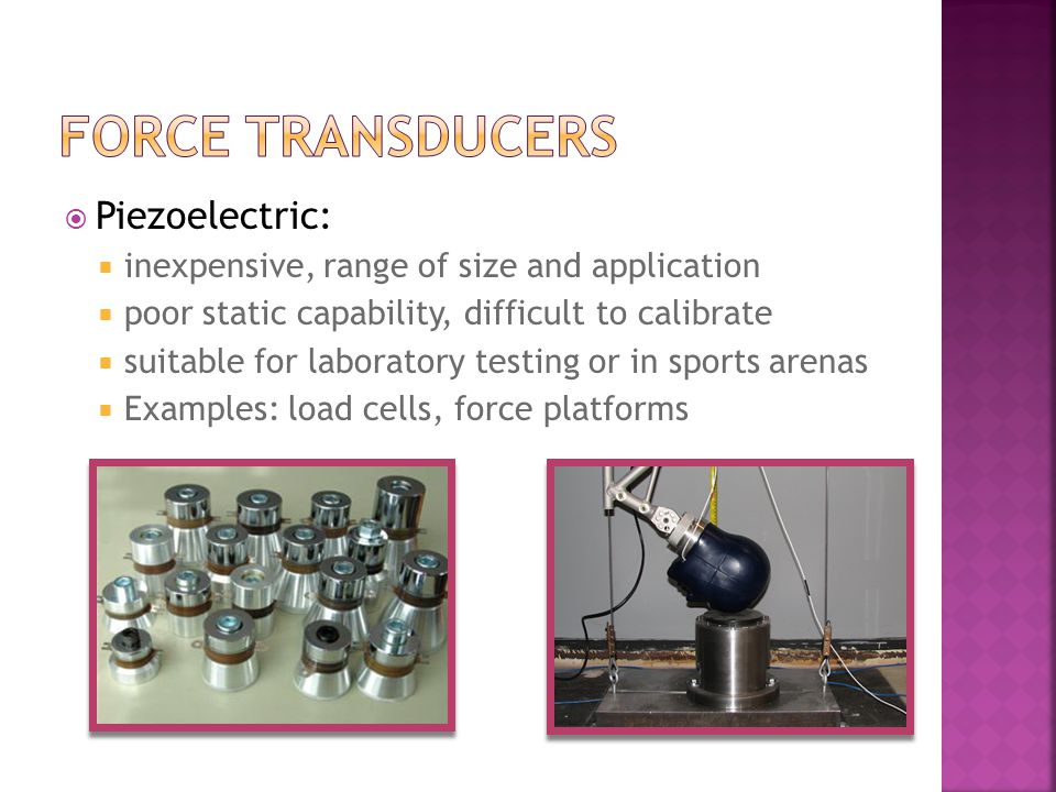 Piezoelectric: inexpensive, range of size and application poor static capability, difficult to calibrate suitable for laboratory testing or in sports