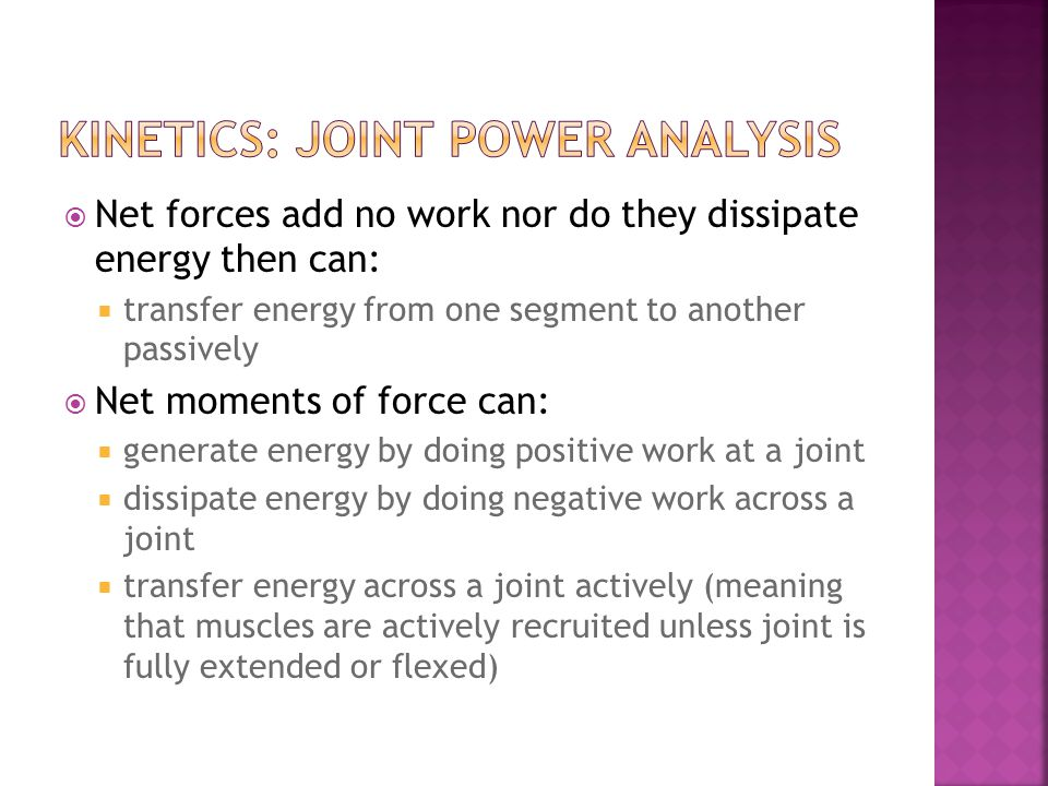 Net forces add no work nor do they dissipate energy then can: transfer energy from one segment to another passively Net moments of force can: generate energy by doing positive work at a joint dissipate energy by doing negative work across a joint transfer energy across a joint actively (meaning that muscles are actively recruited unless joint is fully extended or flexed)