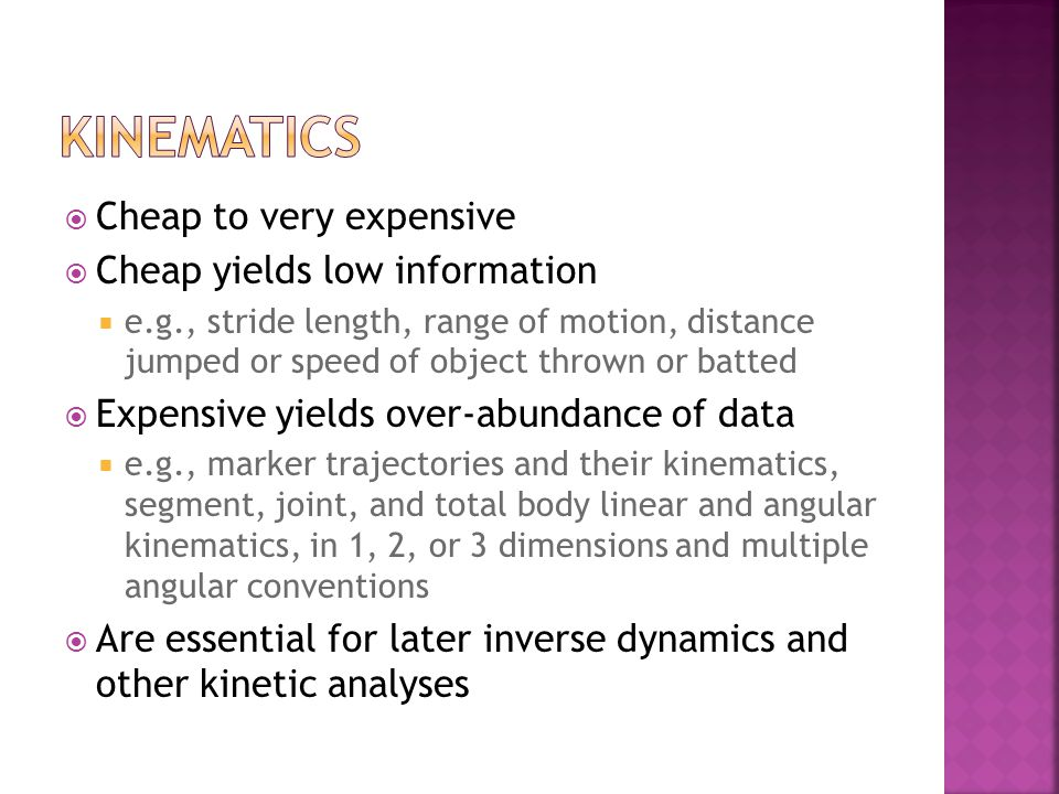Cheap to very expensive Cheap yields low information e.g., stride length, range of motion, distance jumped or speed of object thrown or batted Expensive yields over-abundance of data e.g., marker trajectories and their kinematics, segment, joint, and total body linear and angular kinematics, in 1, 2, or 3 dimensions and multiple angular conventions Are essential for later inverse dynamics and other kinetic analyses