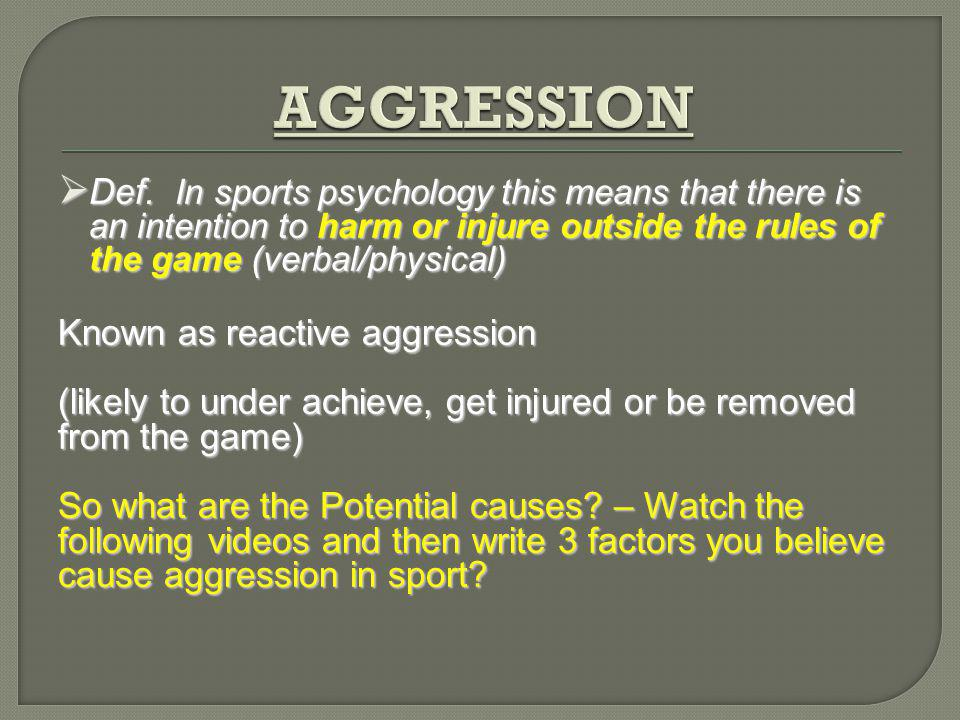 Def. In sports psychology this means that there is an intention to harm or injure outside the rules of the game (verbal/physical) Def. In sports psych