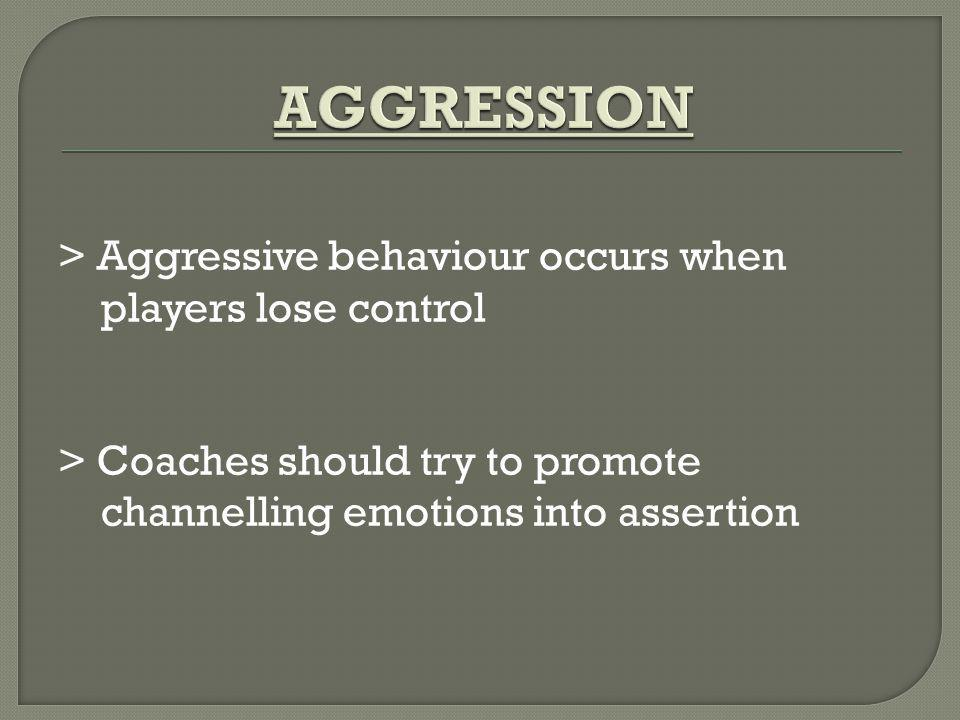 > Aggressive behaviour occurs when players lose control > Coaches should try to promote channelling emotions into assertion