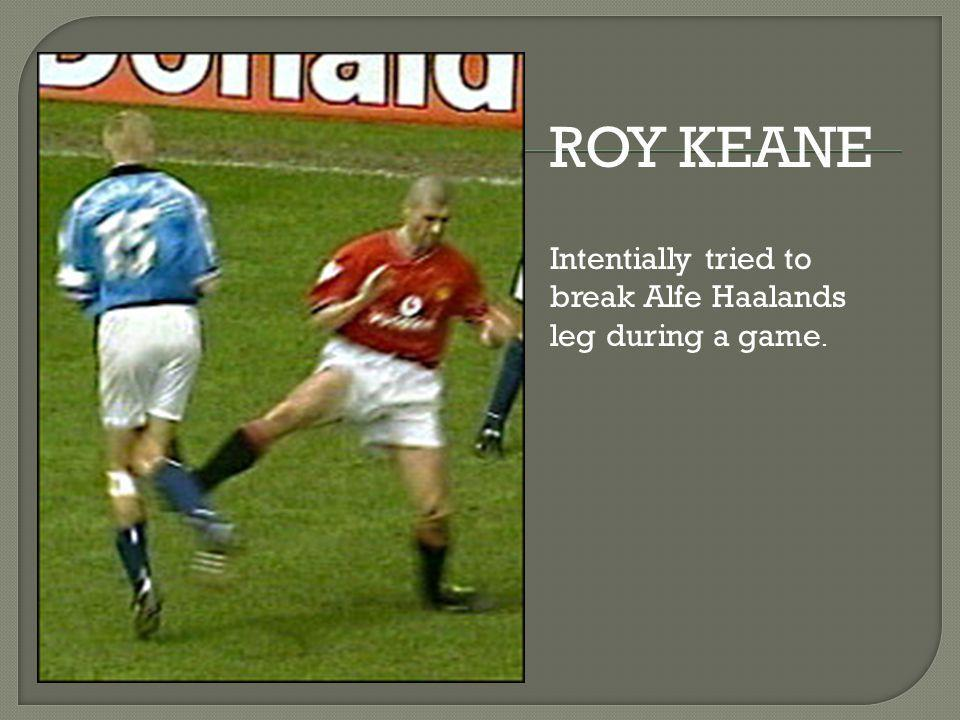 ROY KEANE Intentially tried to break Alfe Haalands leg during a game.