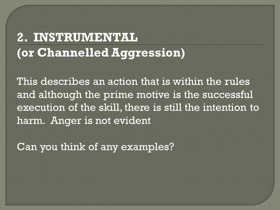 2. INSTRUMENTAL (or Channelled Aggression) This describes an action that is within the rules and although the prime motive is the successful execution
