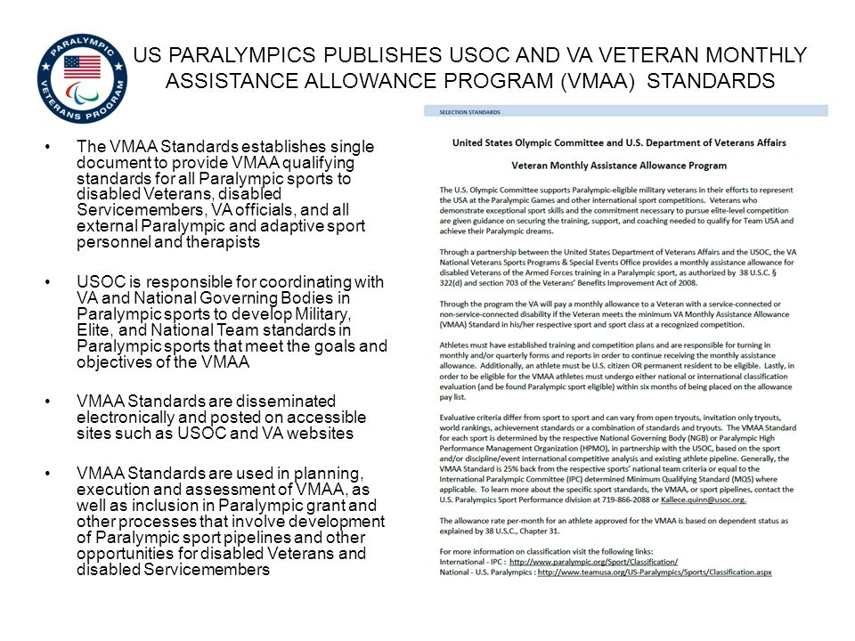 VMAA DOCUMENTS AND FORMS The following document and forms are used in the VMAA program: USOC and VA Veteran Monthly Assistance Allowance Program (VMAA) Standards – Overall VMAA guidance and standards for each Paralympic sport VA Form 0918a, Certification of U.S.