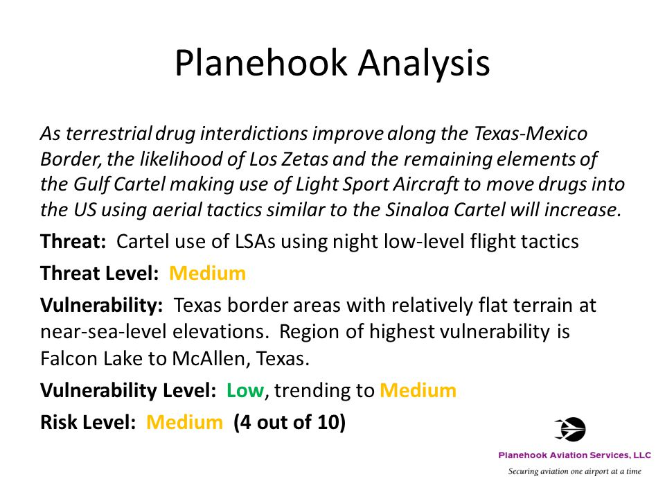 Planehook Analysis As terrestrial drug interdictions improve along the Texas-Mexico Border, the likelihood of Los Zetas and the remaining elements of the Gulf Cartel making use of Light Sport Aircraft to move drugs into the US using aerial tactics similar to the Sinaloa Cartel will increase.