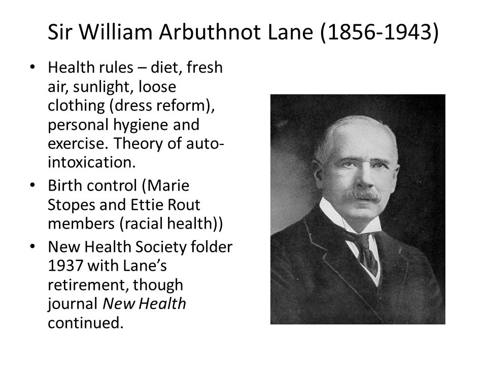 Sir William Arbuthnot Lane (1856-1943) Health rules – diet, fresh air, sunlight, loose clothing (dress reform), personal hygiene and exercise.