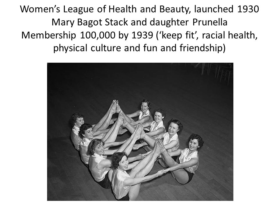 Womens League of Health and Beauty, launched 1930 Mary Bagot Stack and daughter Prunella Membership 100,000 by 1939 (keep fit, racial health, physical culture and fun and friendship)