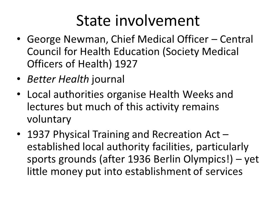 State involvement George Newman, Chief Medical Officer – Central Council for Health Education (Society Medical Officers of Health) 1927 Better Health journal Local authorities organise Health Weeks and lectures but much of this activity remains voluntary 1937 Physical Training and Recreation Act – established local authority facilities, particularly sports grounds (after 1936 Berlin Olympics!) – yet little money put into establishment of services