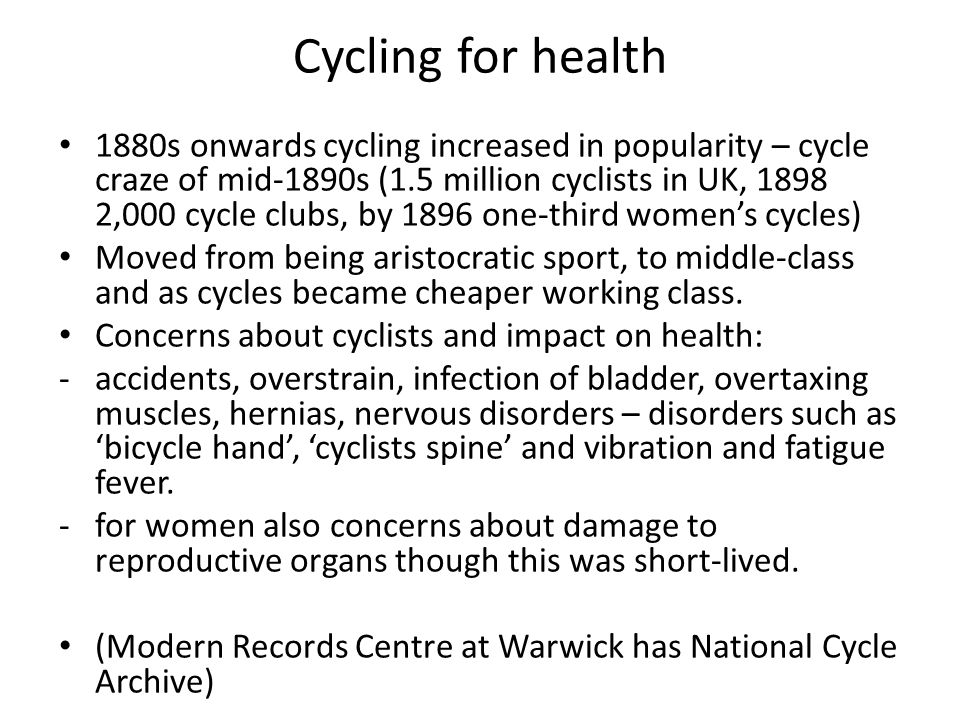 Cycling and risk Concern that cycling would lead to deterioration in female character – over- athleticism, loss of femininity and mere muscular achievement (Bicycle face) Dangers of competition and racing, over-exertion By turn of century recognition that cycling beneficial for boosting health - improved nerves, prevented hysteria, good for anaemia, improved circulation and digestion, etc.