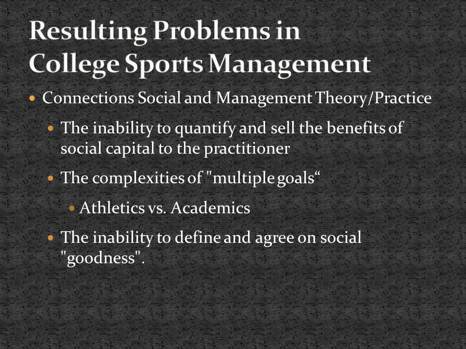 Connections Social and Management Theory/Practice The inability to quantify and sell the benefits of social capital to the practitioner The complexities of multiple goals Athletics vs.