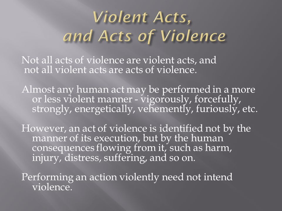 Not all acts of violence are violent acts, and not all violent acts are acts of violence.