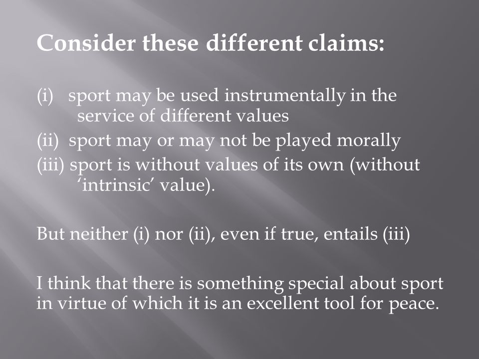 Consider these different claims: (i) sport may be used instrumentally in the service of different values (ii) sport may or may not be played morally (iii) sport is without values of its own (without intrinsic value).