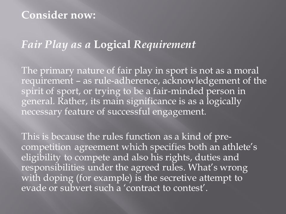 Consider now: Fair Play as a Logical Requirement The primary nature of fair play in sport is not as a moral requirement – as rule-adherence, acknowledgement of the spirit of sport, or trying to be a fair-minded person in general.