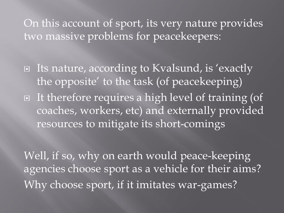 On this account of sport, its very nature provides two massive problems for peacekeepers: Its nature, according to Kvalsund, is exactly the opposite to the task (of peacekeeping) It therefore requires a high level of training (of coaches, workers, etc) and externally provided resources to mitigate its short-comings Well, if so, why on earth would peace-keeping agencies choose sport as a vehicle for their aims.