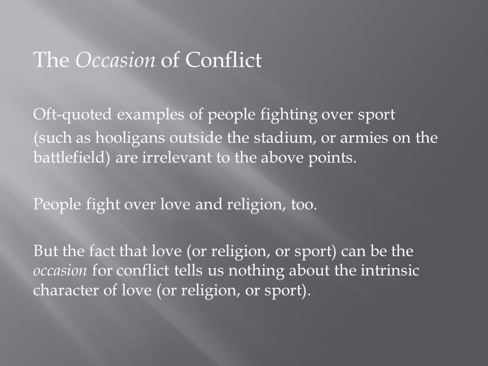 The Occasion of Conflict Oft-quoted examples of people fighting over sport (such as hooligans outside the stadium, or armies on the battlefield) are irrelevant to the above points.