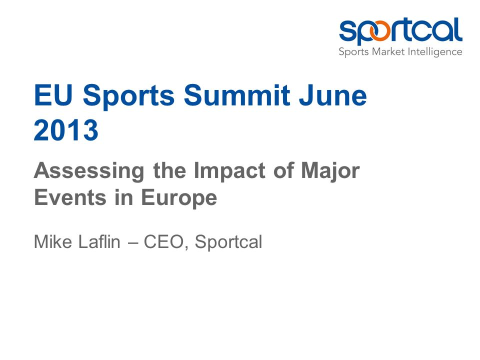 EU Sports Summit June 2013 Assessing the Impact of Major Events in Europe Mike Laflin – CEO, Sportcal