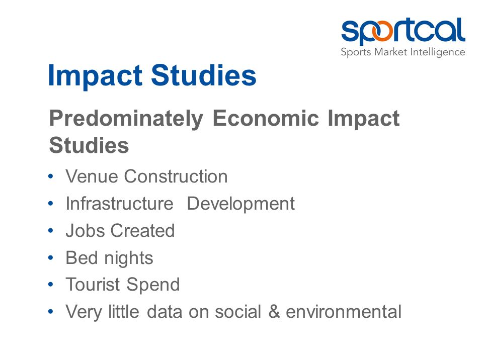 Impact Studies Predominately Economic Impact Studies Venue Construction Infrastructure Development Jobs Created Bed nights Tourist Spend Very little data on social & environmental