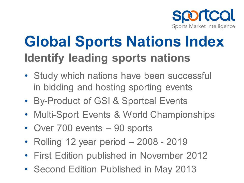 Global Sports Nations Index Study which nations have been successful in bidding and hosting sporting events By-Product of GSI & Sportcal Events Multi-Sport Events & World Championships Over 700 events – 90 sports Rolling 12 year period – First Edition published in November 2012 Second Edition Published in May 2013 Identify leading sports nations