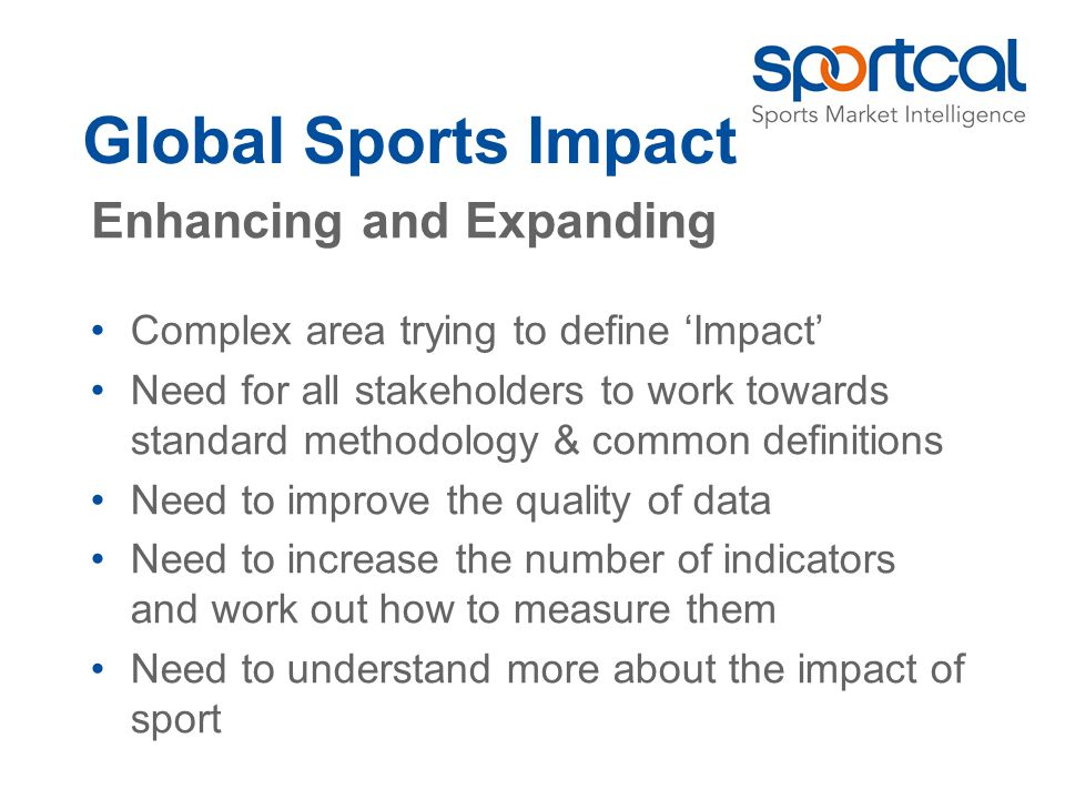 Global Sports Impact Complex area trying to define Impact Need for all stakeholders to work towards standard methodology & common definitions Need to improve the quality of data Need to increase the number of indicators and work out how to measure them Need to understand more about the impact of sport Enhancing and Expanding