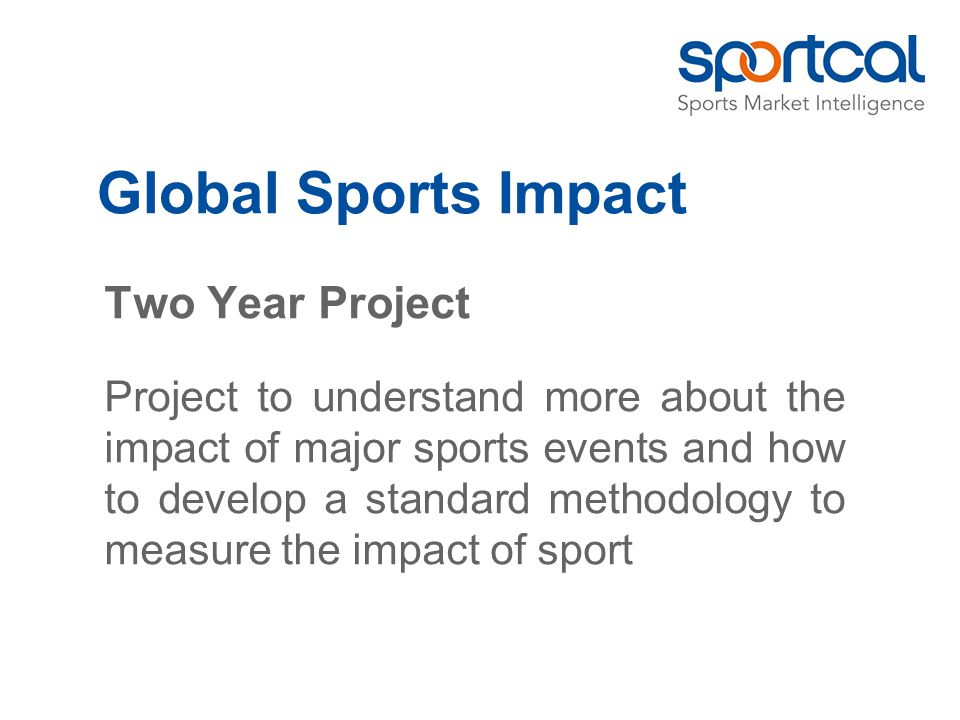 Two Year Project Project to understand more about the impact of major sports events and how to develop a standard methodology to measure the impact of sport Global Sports Impact