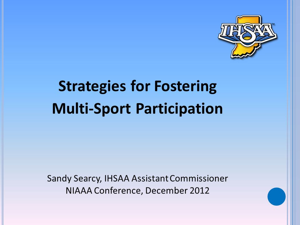 Strategies for Fostering Multi-Sport Participation Sandy Searcy, IHSAA Assistant Commissioner NIAAA Conference, December 2012
