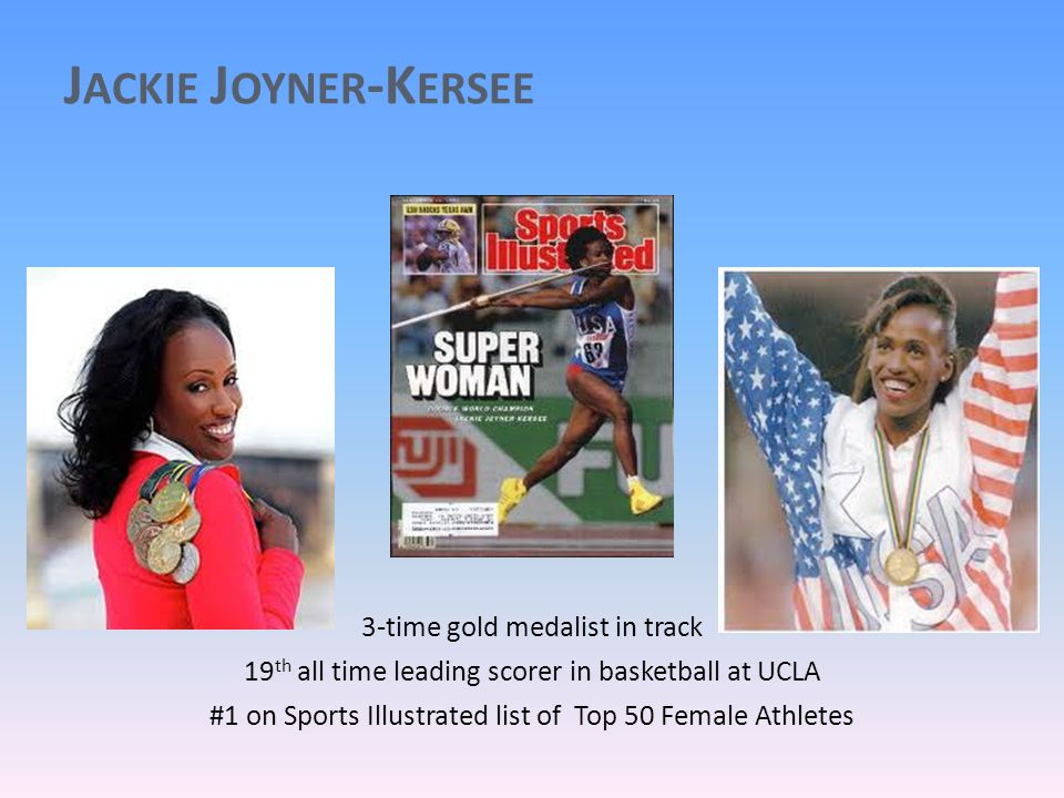 J ACKIE J OYNER -K ERSEE 3-time gold medalist in track 19 th all time leading scorer in basketball at UCLA #1 on Sports Illustrated list of Top 50 Female Athletes