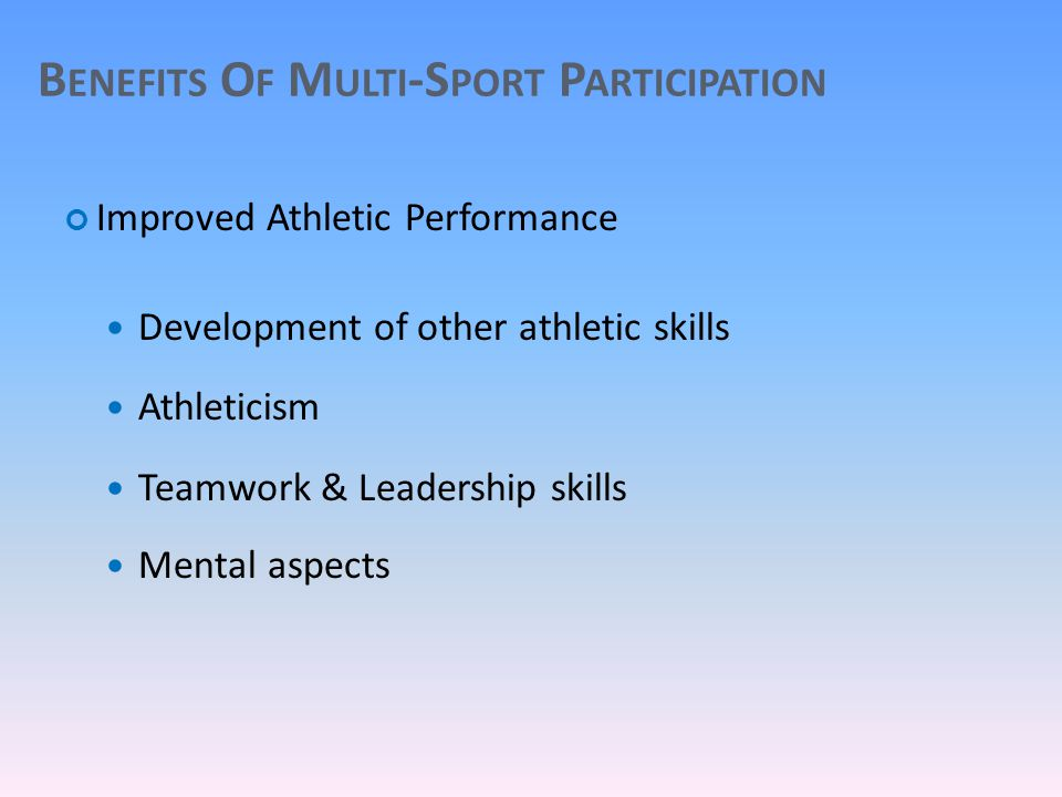 B ENEFITS O F M ULTI -S PORT P ARTICIPATION Improved Athletic Performance Development of other athletic skills Athleticism Teamwork & Leadership skills Mental aspects