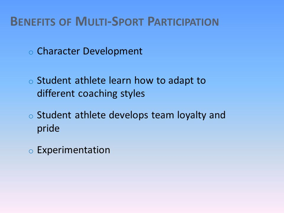 B ENEFITS OF M ULTI -S PORT P ARTICIPATION o Character Development o Student athlete learn how to adapt to different coaching styles o Student athlete develops team loyalty and pride o Experimentation