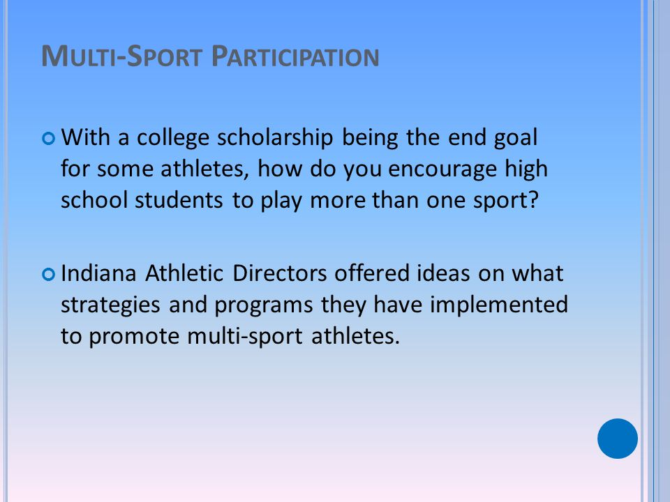 M ULTI -S PORT P ARTICIPATION With a college scholarship being the end goal for some athletes, how do you encourage high school students to play more than one sport.