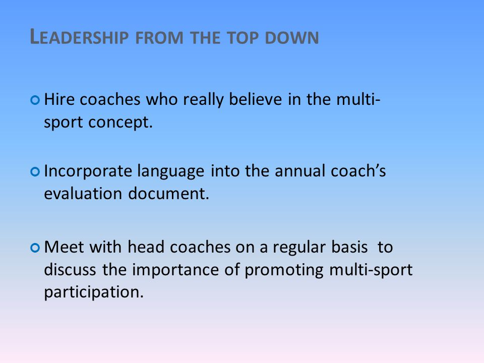 L EADERSHIP FROM THE TOP DOWN Hire coaches who really believe in the multi- sport concept.