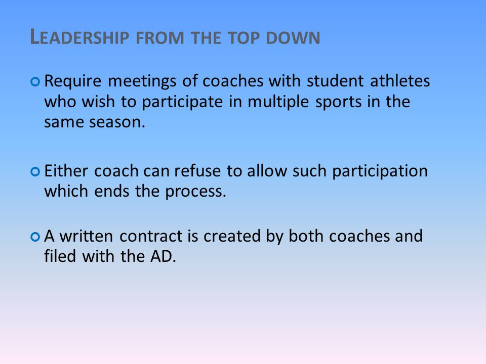 L EADERSHIP FROM THE TOP DOWN Require meetings of coaches with student athletes who wish to participate in multiple sports in the same season.