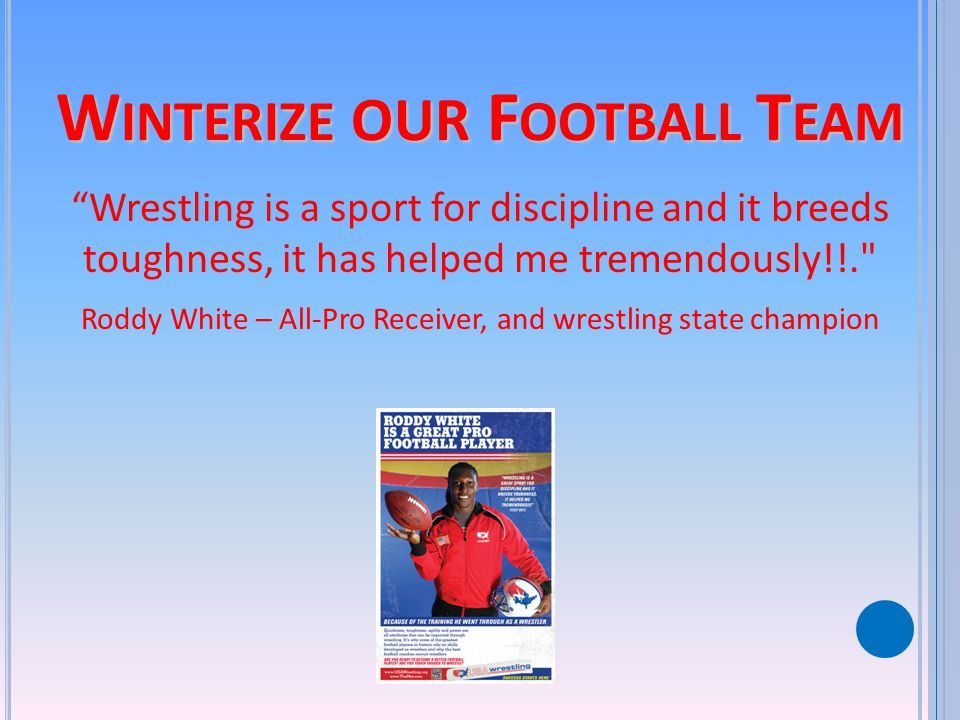 W INTERIZE OUR F OOTBALL T EAM Wrestling is a sport for discipline and it breeds toughness, it has helped me tremendously!!. Roddy White – All-Pro Receiver, and wrestling state champion