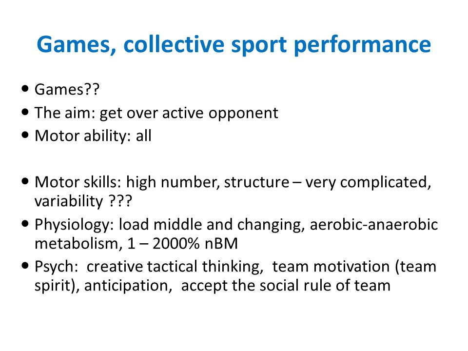 Games, collective sport performance Games?? The aim: get over active opponent Motor ability: all Motor skills: high number, structure – very complicat