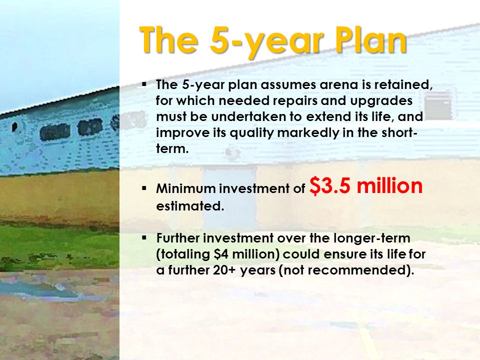 The 5-year Plan The 5-year plan assumes arena is retained, for which needed repairs and upgrades must be undertaken to extend its life, and improve it