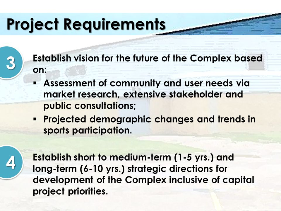 Project Requirements Establish vision for the future of the Complex based on: Assessment of community and user needs via market research, extensive st