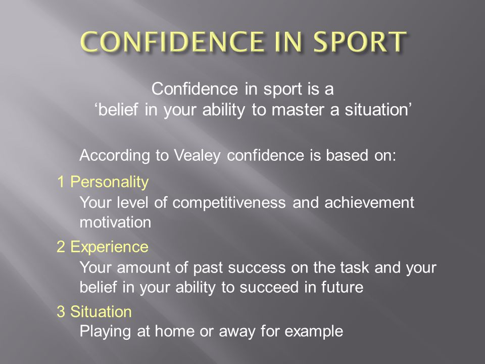 Confidence in sport is a belief in your ability to master a situation According to Vealey confidence is based on: 1 Personality Your level of competitiveness and achievement motivation 2 Experience Your amount of past success on the task and your belief in your ability to succeed in future 3 Situation Playing at home or away for example