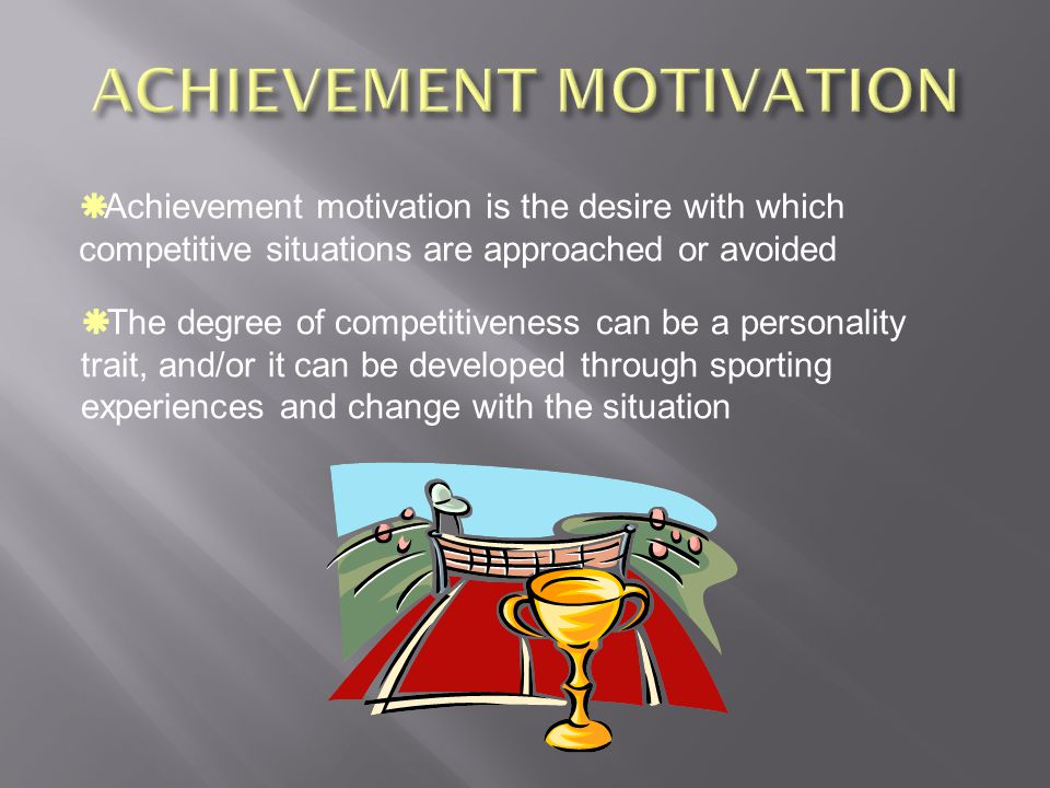 Achievement motivation is the desire with which competitive situations are approached or avoided The degree of competitiveness can be a personality trait, and/or it can be developed through sporting experiences and change with the situation