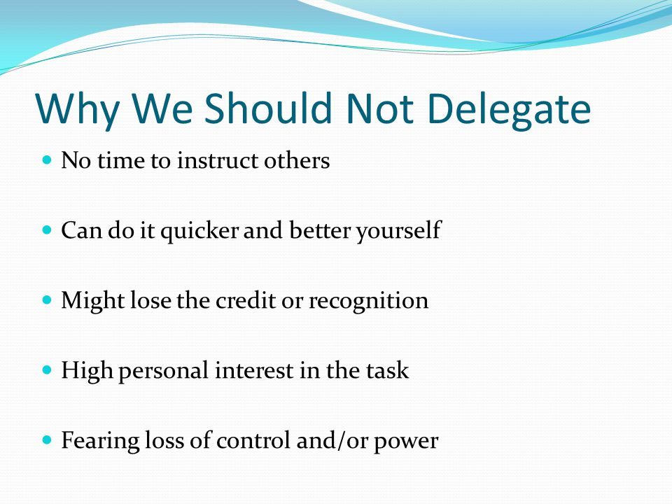 Why We Should Not Delegate No time to instruct others Can do it quicker and better yourself Might lose the credit or recognition High personal interes