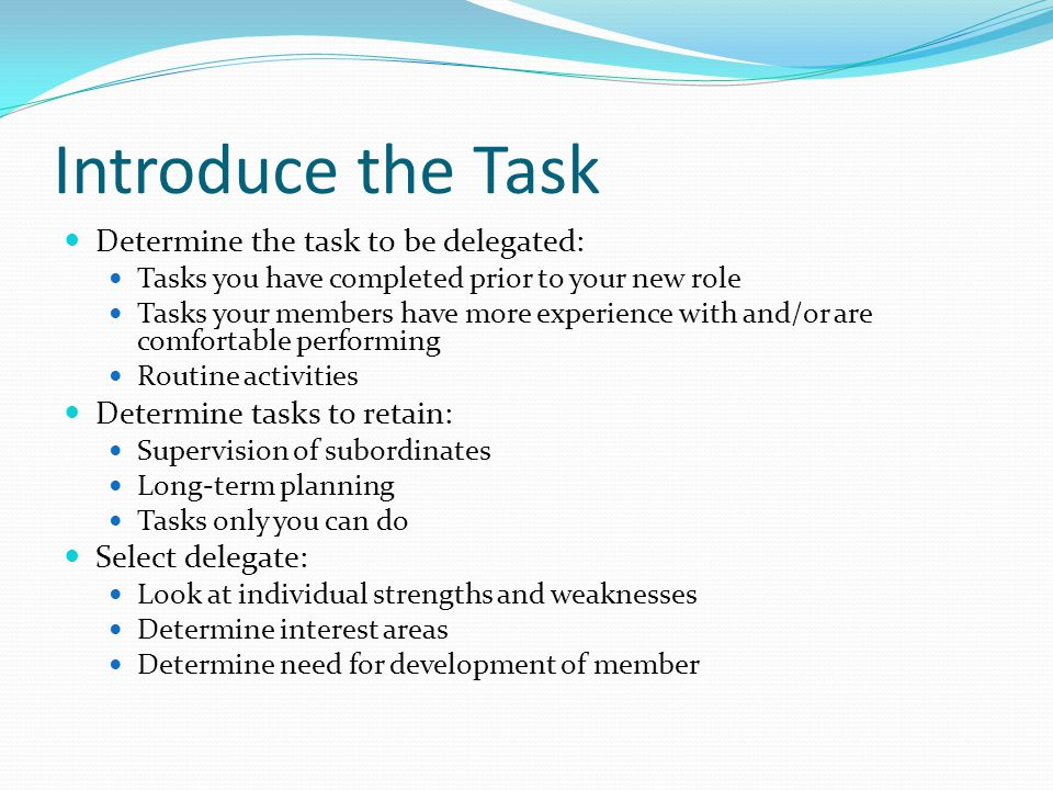Introduce the Task Determine the task to be delegated: Tasks you have completed prior to your new role Tasks your members have more experience with an