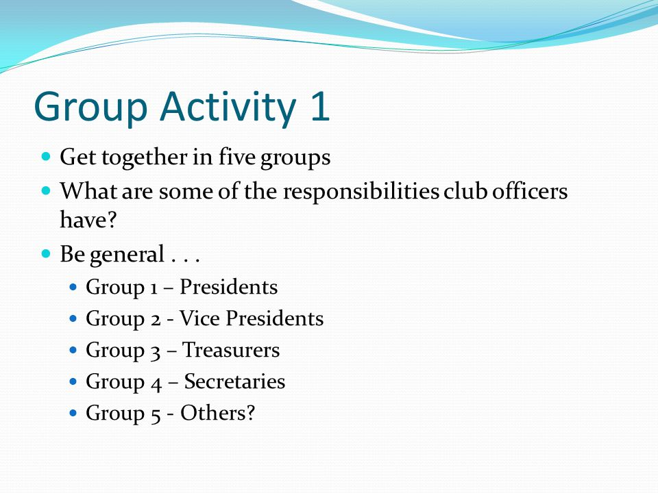 Group Activity 1 Get together in five groups What are some of the responsibilities club officers have? Be general... Group 1 – Presidents Group 2 - Vi