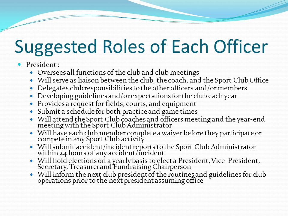 Roles Continued Vice President: Assist president as needed Will carry out the responsibilities of the President in his/her absence Handles the day-to-day operations of the club Reports issues to the president Works with other officers and members Will submit information on events to the Sport Club Administrator for special event set-up at least two weeks in advance Secretary : Responsible for the upkeep of membership Updates the club on all communication Informs members of dues Works with the Treasurer to ensure only due-paying members are active Keeps and distributes minutes of all meetings and emails minutes to the Sport Club Administrator Will handle club correspondence with the assistance of the club president and coach Will complete other administrative tasks as assigned by the Sport Club Administrator and/or club president