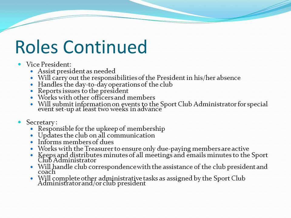 Roles Continued Vice President: Assist president as needed Will carry out the responsibilities of the President in his/her absence Handles the day-to-