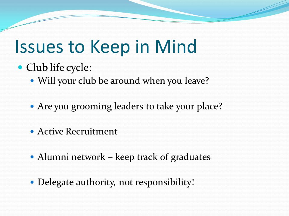 Issues to Keep in Mind Club life cycle: Will your club be around when you leave? Are you grooming leaders to take your place? Active Recruitment Alumn