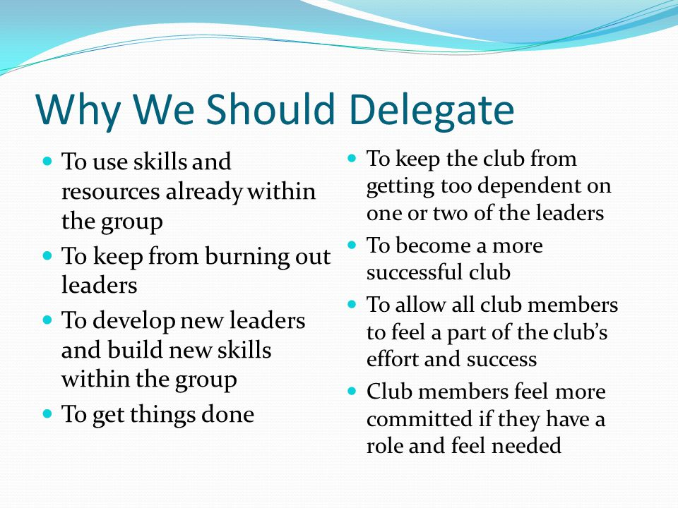 Why We Should Delegate To use skills and resources already within the group To keep from burning out leaders To develop new leaders and build new skil