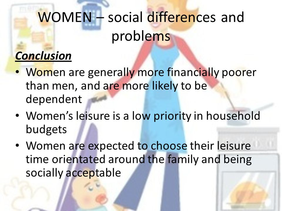 WOMEN – social differences and problems Conclusion Women are generally more financially poorer than men, and are more likely to be dependent Womens leisure is a low priority in household budgets Women are expected to choose their leisure time orientated around the family and being socially acceptable