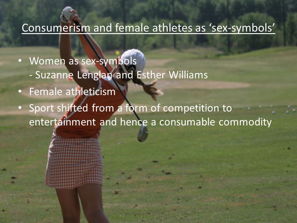 Consumerism and female athletes as sex-symbols Women as sex-symbols - Suzanne Lenglan and Esther Williams Female athleticism Sport shifted from a form of competition to entertainment and hence a consumable commodity
